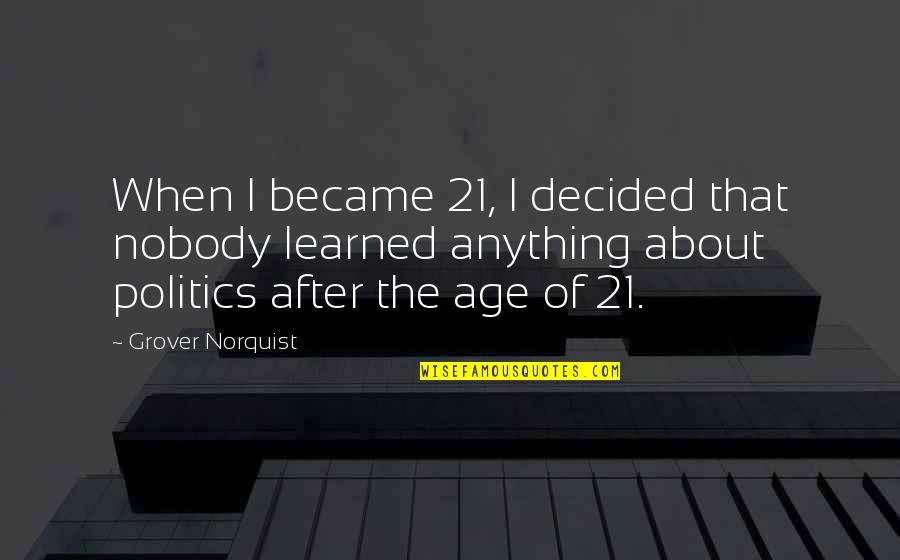 Grover Norquist Quotes By Grover Norquist: When I became 21, I decided that nobody