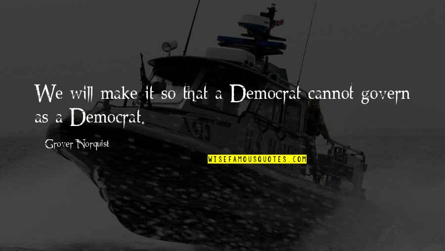 Grover Norquist Quotes By Grover Norquist: We will make it so that a Democrat