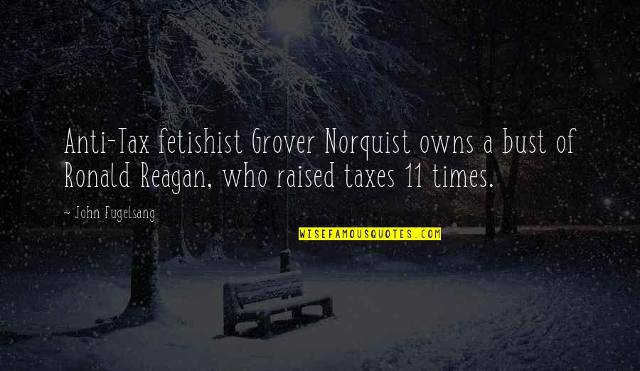 Grover Norquist Quotes By John Fugelsang: Anti-Tax fetishist Grover Norquist owns a bust of
