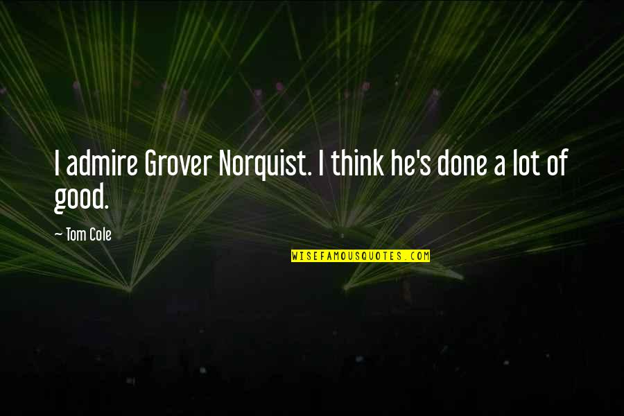 Grover Norquist Quotes By Tom Cole: I admire Grover Norquist. I think he's done