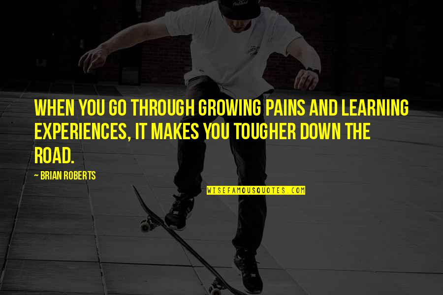 Growing And Learning Quotes By Brian Roberts: When you go through growing pains and learning