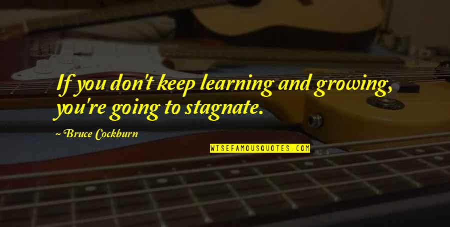 Growing And Learning Quotes By Bruce Cockburn: If you don't keep learning and growing, you're