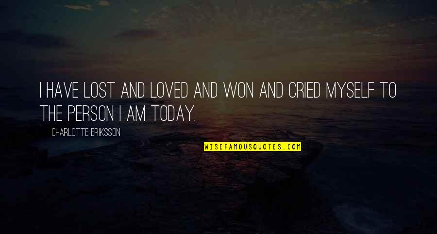Growing And Learning Quotes By Charlotte Eriksson: I have lost and loved and won and