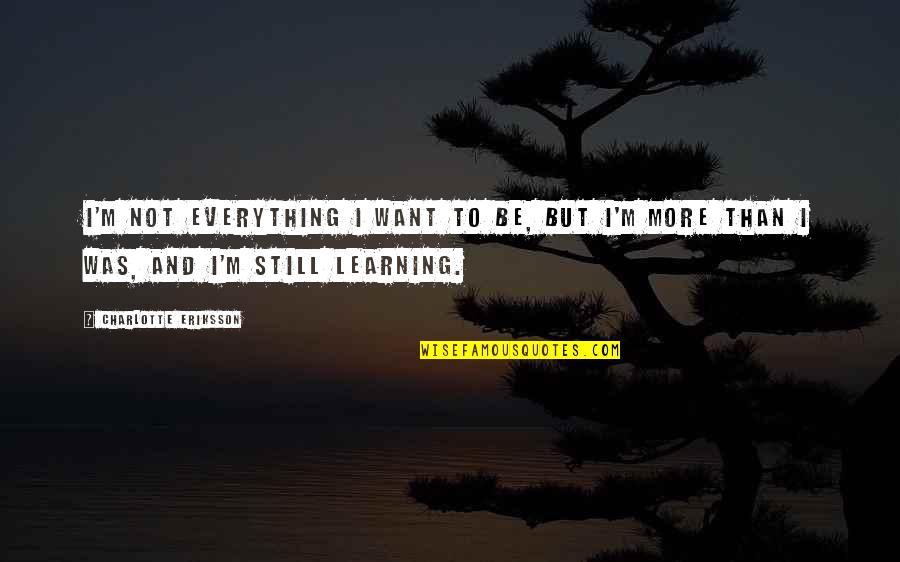 Growing And Learning Quotes By Charlotte Eriksson: I'm not everything I want to be, but
