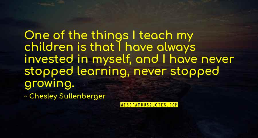 Growing And Learning Quotes By Chesley Sullenberger: One of the things I teach my children