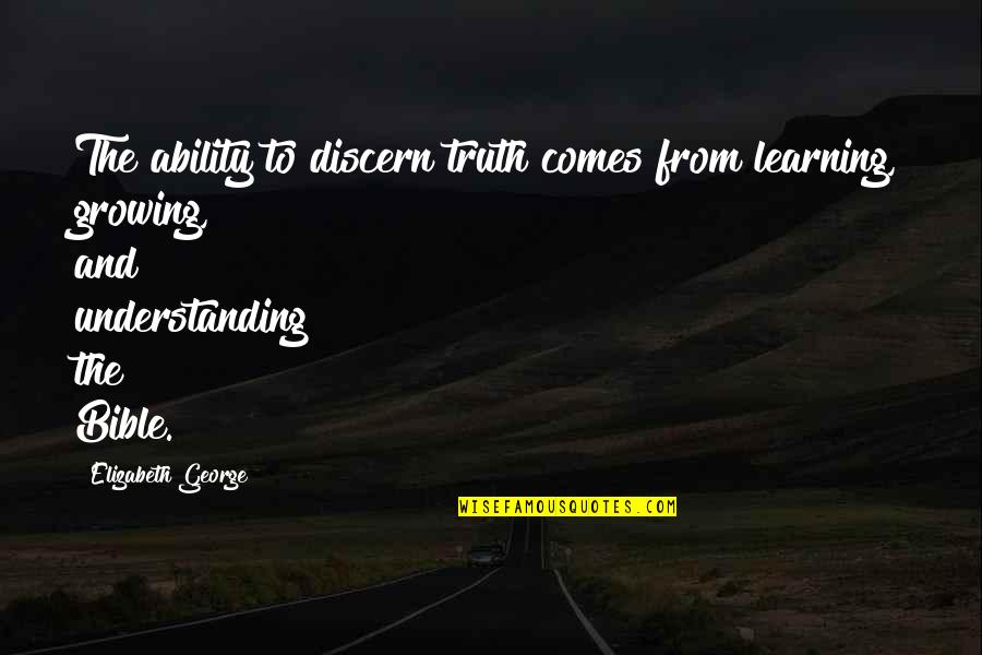 Growing And Learning Quotes By Elizabeth George: The ability to discern truth comes from learning,