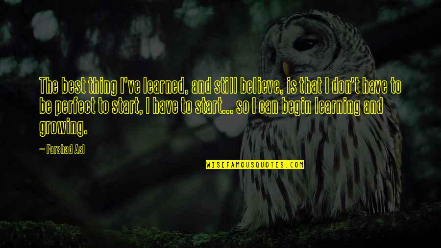Growing And Learning Quotes By Farshad Asl: The best thing I've learned, and still believe,