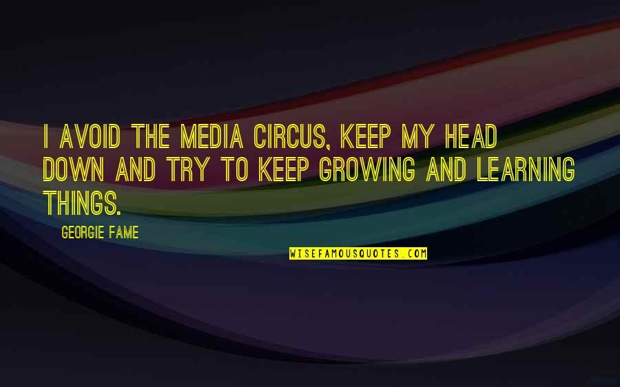 Growing And Learning Quotes By Georgie Fame: I avoid the media circus, keep my head