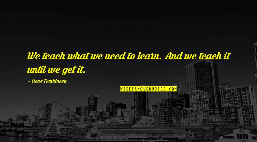 Growing And Learning Quotes By Irene Tomkinson: We teach what we need to learn. And