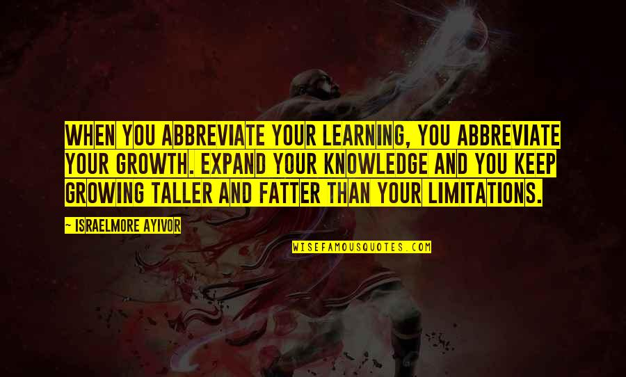 Growing And Learning Quotes By Israelmore Ayivor: When you abbreviate your learning, you abbreviate your