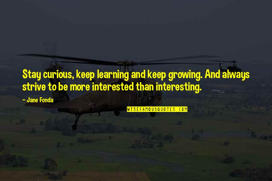 Growing And Learning Quotes By Jane Fonda: Stay curious, keep learning and keep growing. And