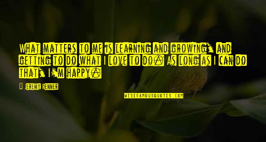 Growing And Learning Quotes By Jeremy Renner: What matters to me is learning and growing,