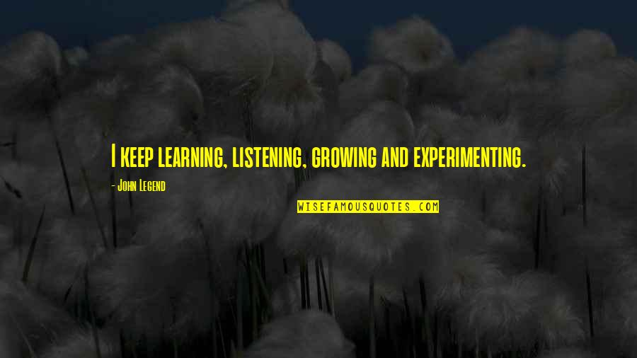 Growing And Learning Quotes By John Legend: I keep learning, listening, growing and experimenting.
