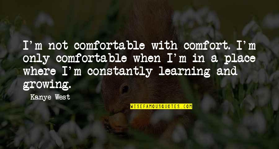 Growing And Learning Quotes By Kanye West: I'm not comfortable with comfort. I'm only comfortable