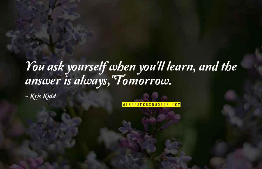 Growing And Learning Quotes By Kris Kidd: You ask yourself when you'll learn, and the