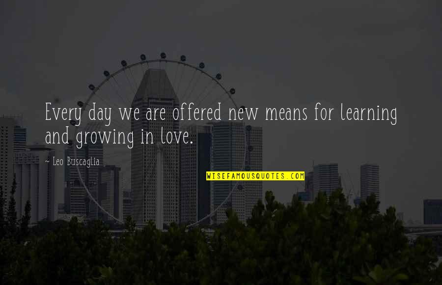Growing And Learning Quotes By Leo Buscaglia: Every day we are offered new means for