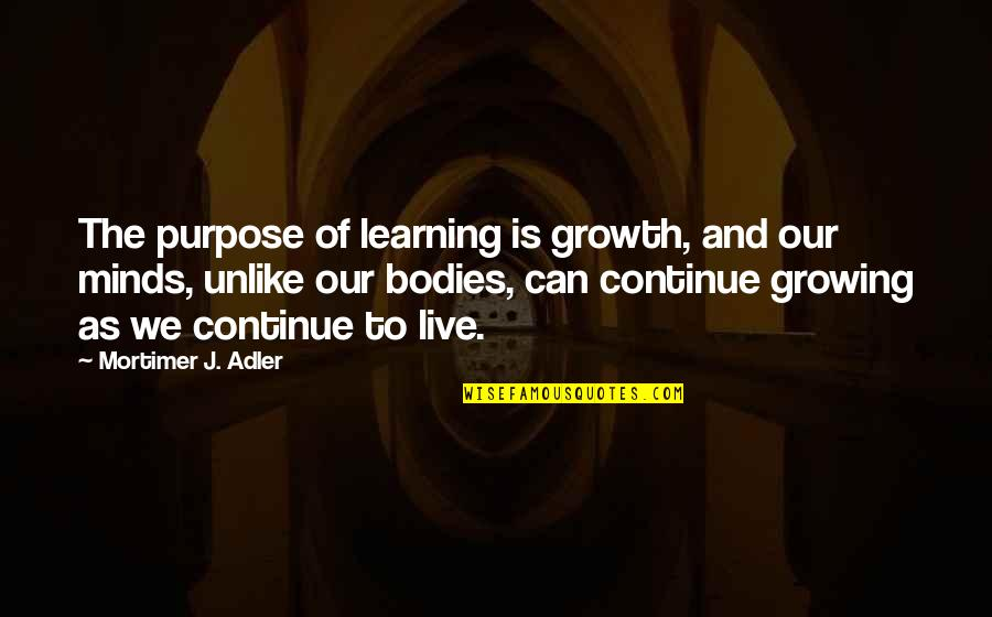 Growing And Learning Quotes By Mortimer J. Adler: The purpose of learning is growth, and our