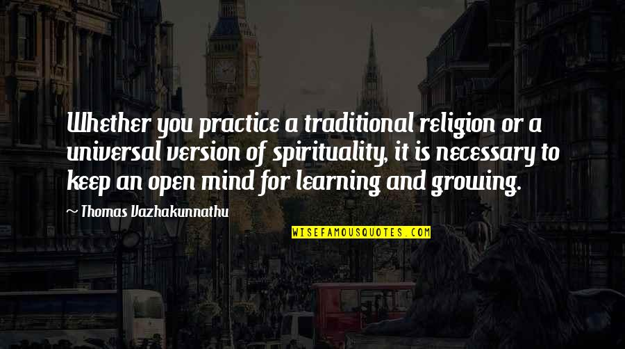 Growing And Learning Quotes By Thomas Vazhakunnathu: Whether you practice a traditional religion or a