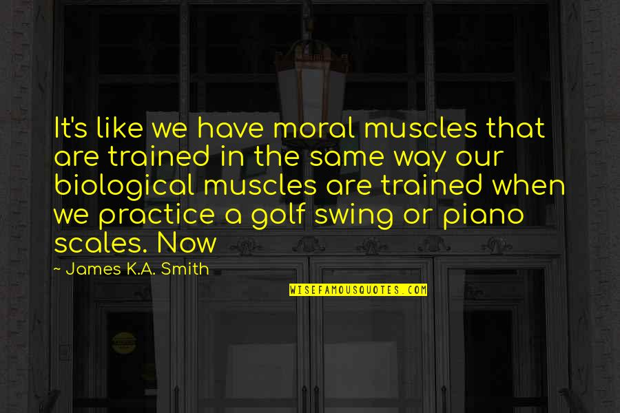 Growing Self Esteem Quotes By James K.A. Smith: It's like we have moral muscles that are