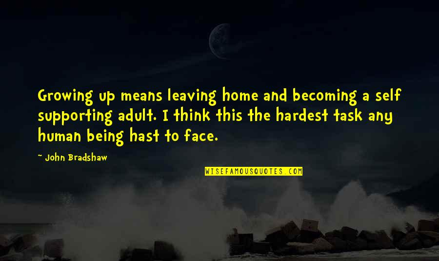 Growing Self Esteem Quotes By John Bradshaw: Growing up means leaving home and becoming a