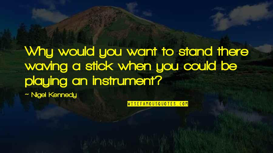 Growing Self Esteem Quotes By Nigel Kennedy: Why would you want to stand there waving