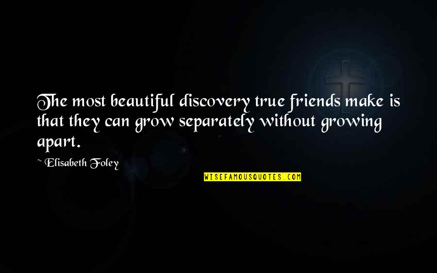 Growing Up Apart Quotes By Elisabeth Foley: The most beautiful discovery true friends make is