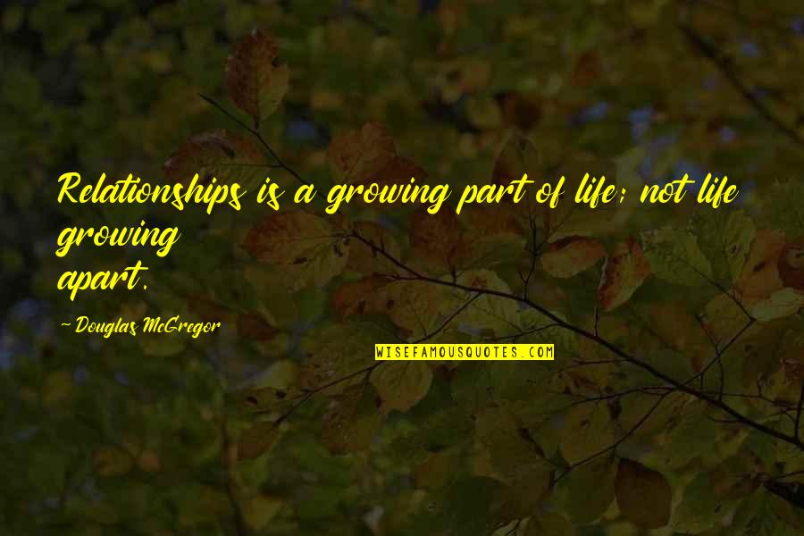 Growing Up But Not Growing Apart Quotes By Douglas McGregor: Relationships is a growing part of life; not