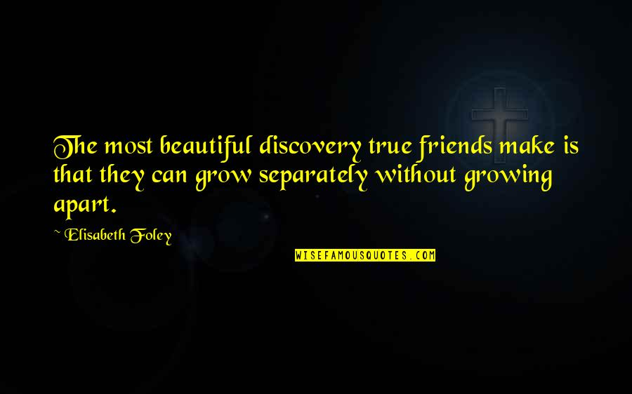 Growing Up But Not Growing Apart Quotes By Elisabeth Foley: The most beautiful discovery true friends make is