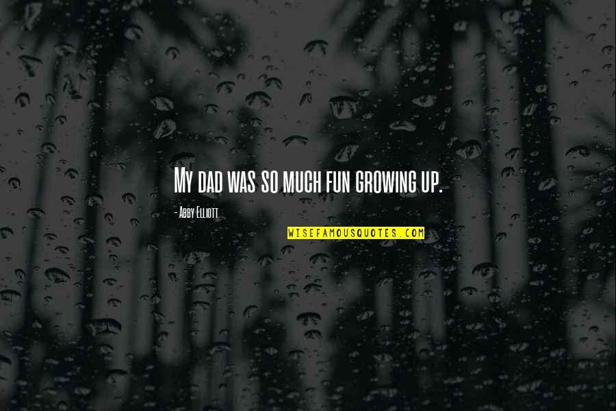 Growing Up Without A Dad Quotes By Abby Elliott: My dad was so much fun growing up.