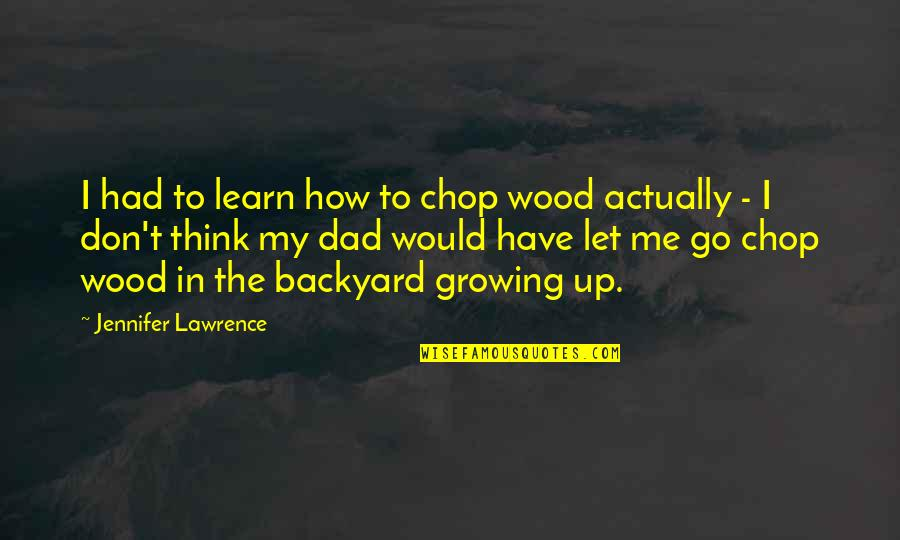 Growing Up Without A Dad Quotes By Jennifer Lawrence: I had to learn how to chop wood