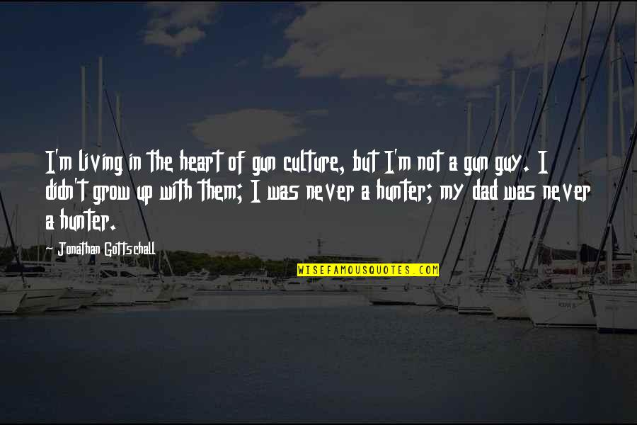 Growing Up Without A Dad Quotes By Jonathan Gottschall: I'm living in the heart of gun culture,