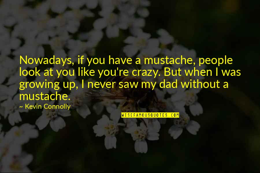 Growing Up Without A Dad Quotes By Kevin Connolly: Nowadays, if you have a mustache, people look