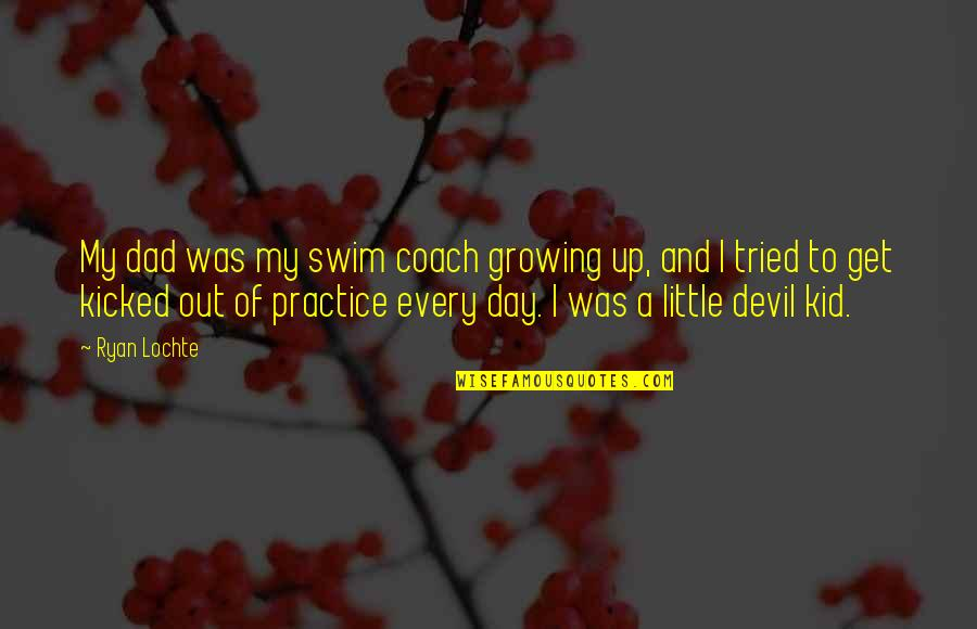 Growing Up Without A Dad Quotes By Ryan Lochte: My dad was my swim coach growing up,