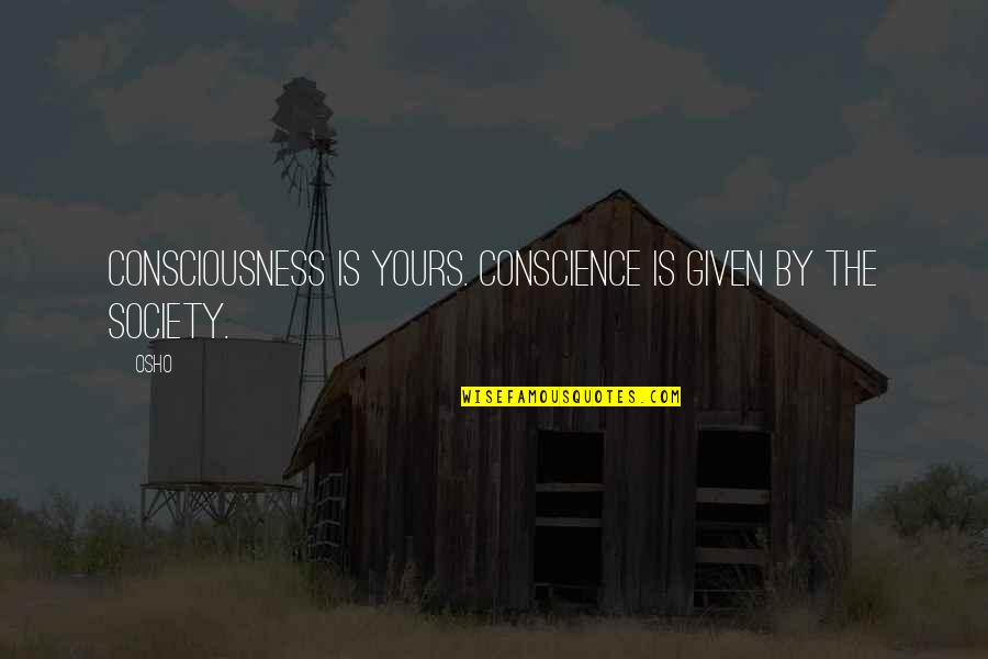 Gru And Lucy Quotes By Osho: Consciousness is yours. Conscience is given by the