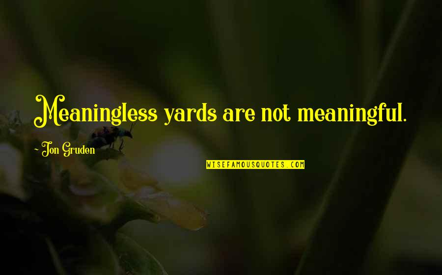 Gruden Quotes By Jon Gruden: Meaningless yards are not meaningful.