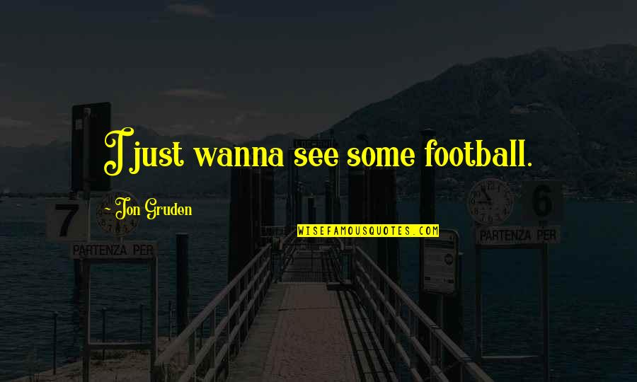 Gruden Quotes By Jon Gruden: I just wanna see some football.