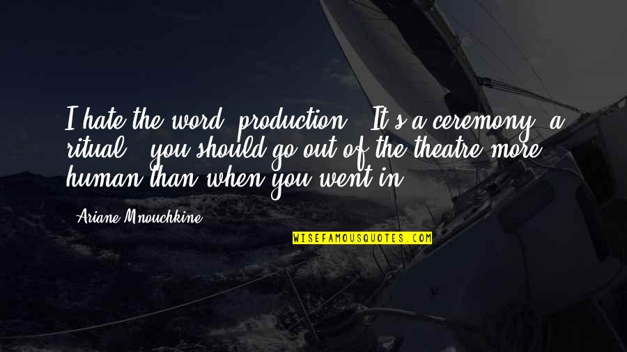 Grudge Match Movie Quotes By Ariane Mnouchkine: I hate the word 'production'. It's a ceremony,