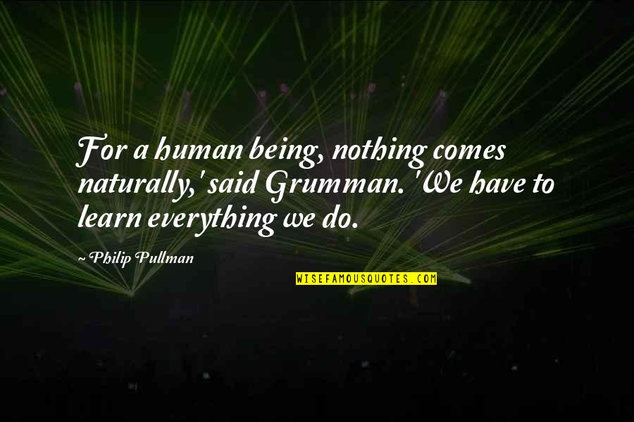 Grumman Quotes By Philip Pullman: For a human being, nothing comes naturally,' said