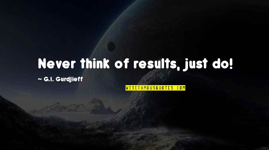 G'string Quotes By G.I. Gurdjieff: Never think of results, just do!