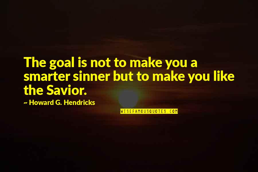 G'string Quotes By Howard G. Hendricks: The goal is not to make you a