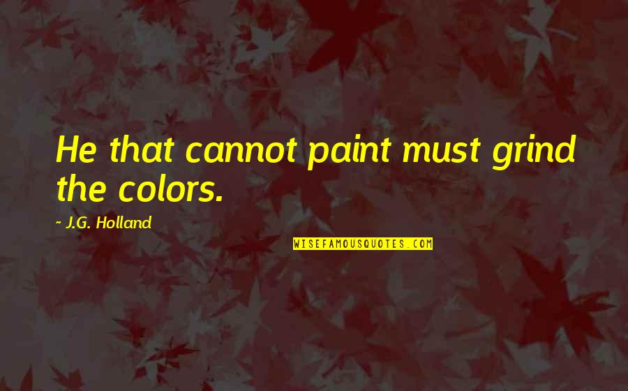 G'string Quotes By J.G. Holland: He that cannot paint must grind the colors.