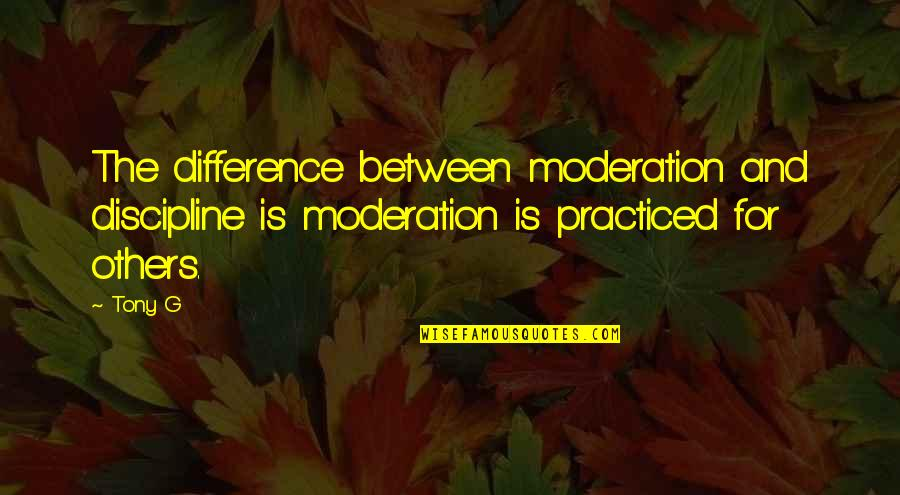 G'string Quotes By Tony G: The difference between moderation and discipline is moderation