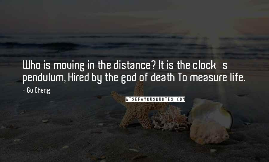 Gu Cheng quotes: Who is moving in the distance? It is the clock's pendulum, Hired by the god of death To measure life.