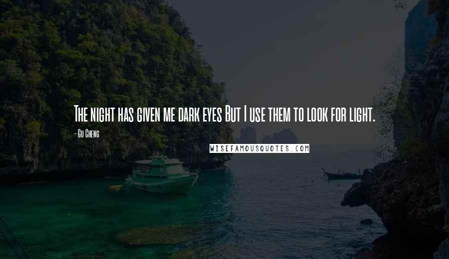 Gu Cheng quotes: The night has given me dark eyes But I use them to look for light.