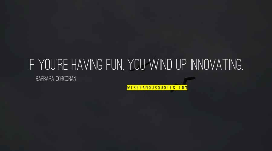 Guamanian Quotes By Barbara Corcoran: If you're having fun, you wind up innovating.