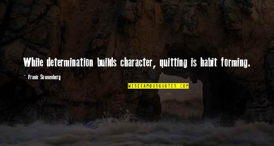 Guapa Quotes By Frank Sonnenberg: While determination builds character, quitting is habit forming.