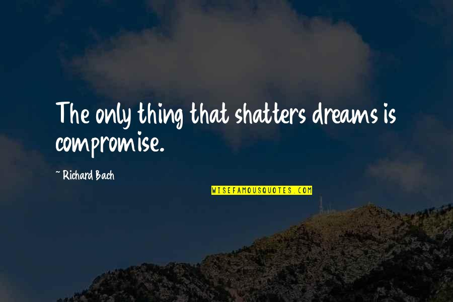 Guardian Angel Feather Quotes By Richard Bach: The only thing that shatters dreams is compromise.
