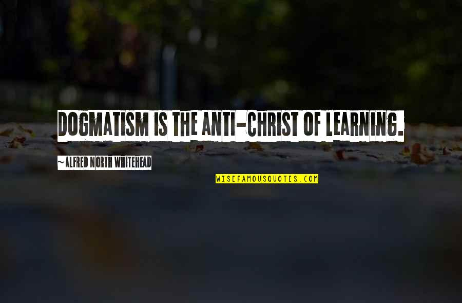 Guatemalan Phrases Quotes By Alfred North Whitehead: Dogmatism is the anti-Christ of learning.