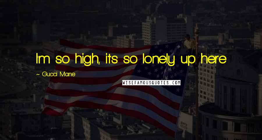 Gucci Mane quotes: I'm so high, it's so lonely up here