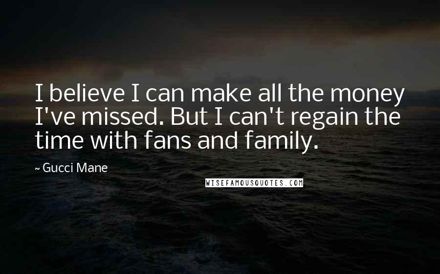 Gucci Mane quotes: I believe I can make all the money I've missed. But I can't regain the time with fans and family.